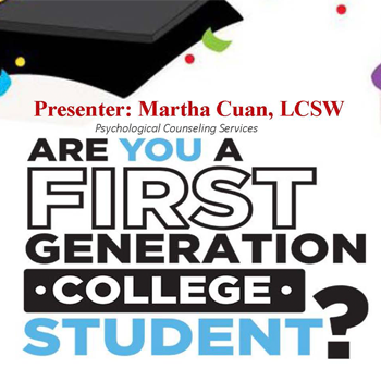 presenter: martha cuan, LCSW, psychological counseling services. are you a first generation college student
