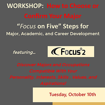 """graphic with text: WORKSHOP: How to Choose or Confirm Your Major. """"Focus on Five"""" Steps for major, academic and career development. Featuring Focus2. Discover majors and occupations compatible with your personality, interests, skills, values and aspirations! Tuesday, October 10th"""