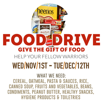 white graphic with image of food and text: Food Drive Give the gift of food, help your fellow warriors, Wed/Nov/1st -Tue/ Dec/ 12th What we need: Cereal, oatmeal, pasta & sauces, rice, canned soup, fruits and vegetables, beans, condiments, peanut butter, healthy snacks, hygiene products & toiletries.