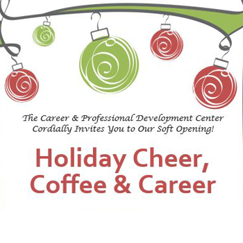 The Career & Development Center Cordially invites your to our soft opening. Holiday Cheer, Coffee & Career. Open House DEC 7, 2-4PM, MSR 230