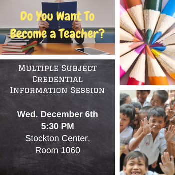 Graphic with pictures of students, books, color pencils and text: DO you want to become a teacher? Multiple subject credential information session Wed. December 6th 5:30 stockton center, room 1060