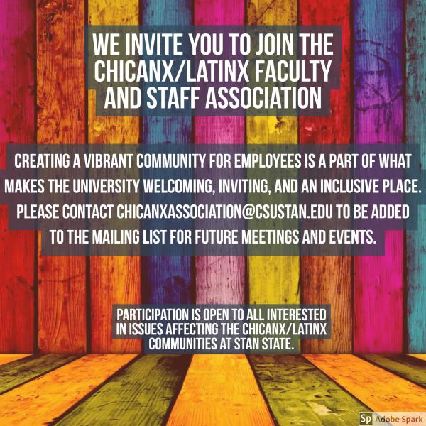 """""""We Invited you to join the Chicanx/Latinx Faulty and Staff Association. Creating a vibrant community for employees is a part of what makes the university welcoming, inviting, and an inclusinve place, please contact chincanzassociation@csustan.edu to be added to the mailing list for future meetings and events. Participation is open to all interested """""""