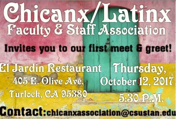 """""""Chicanz/ Latinx Faculty & Staff Association invites you to our first meet and great; El Jardin Restaurant 405 E. Olive Ave Turlock, CA 95380 Thursday Oct. 12, 2017, 5:30 pm """""""