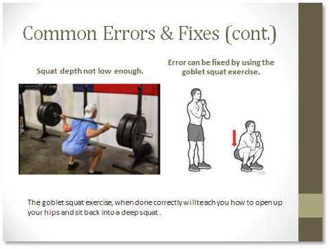 Common Errors and Fixes: Squat depth not low enough. Error can be fixed by using the goblet squat exercise. The goblet squat exercise, when done correctly will teach you how to open up your hips and sit back into a deep squat.
