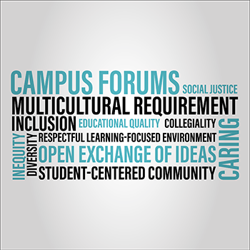 Campus Forums for Multicultural Requirement, Social Justice, Inclusion, Educational Quality, Collegiality, Caring, Inequity, Diversity, Student-Centered Community, Open Exchange of Ideas, Respectful Learning Focused Environment