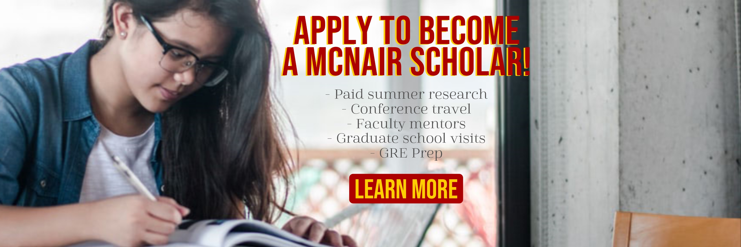 Apply to become a McNair Scholar! - Paid summer research - Conference travel - Faculty mentors - Graduate school visits - GRE Prep. Learn More