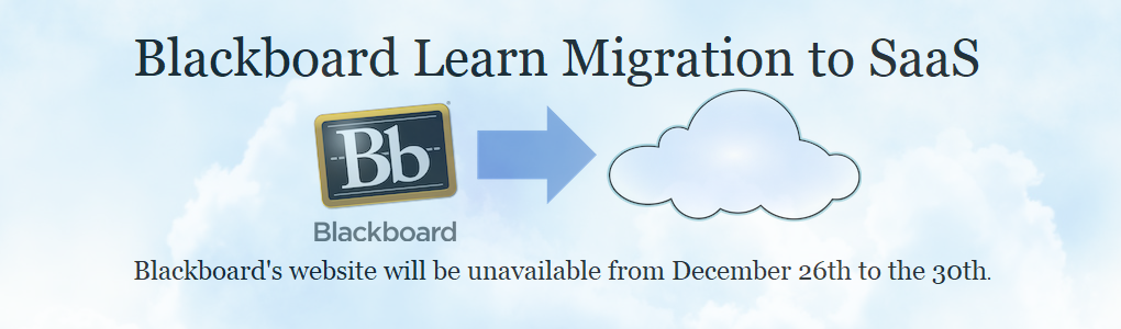 Blackboard Learn Migration to SaaS. Blackboard's website will be unavailable from December 26 to the 30