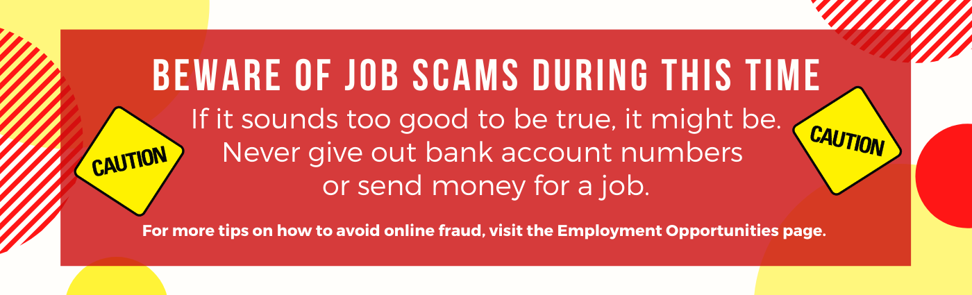 Beware of job scams during this time. If it sounds too good to be true, it might be. Never give out bank account numbers or send money for a job. For more tips on how to avoid online fraud, visit the Employment Opportunities page.