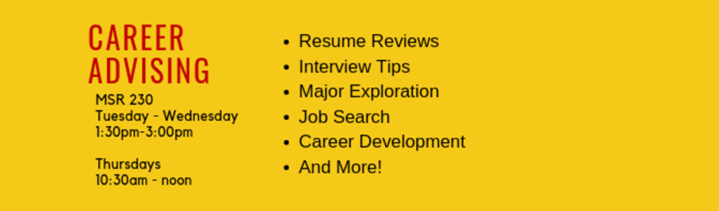 Career Advising. MSR 230, Tuesday-Wednesday. 1:30-3:00pm and Thursdays 10:30am-noon. Resume reviews, interview tips, major exploration, job search, career development and more!