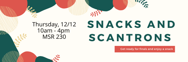 Snacks and Scantrongs. Thursday, 12/12. 10am-4pm, MSR 230. Get ready for finals and enjoy a snack.