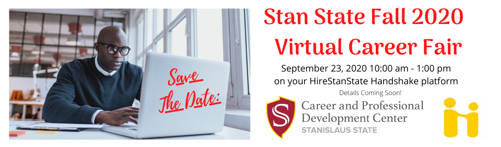 Stan State Fall 2020 Virtual Career Fair. Save the Date: September 23, 10am - 1pm. On your HireStanState Handshake platform. Details coming soon!