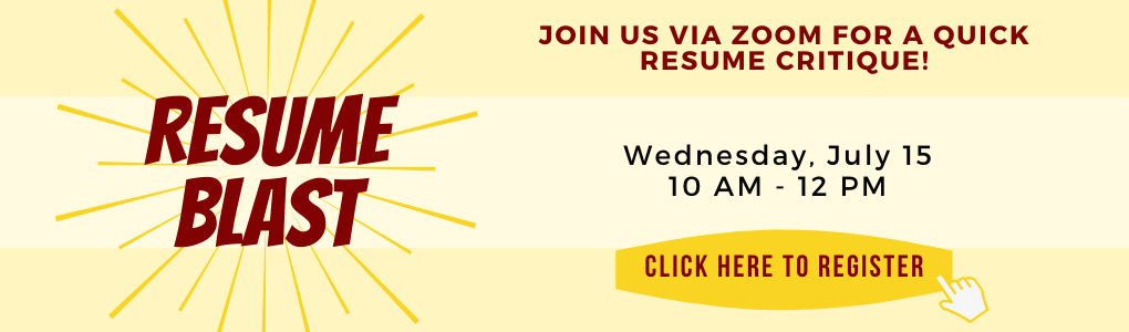 Resume Blast - Join us via Zoom for a quick resume critique. Wednesday, July 15, 10am - 12pm. Click here to register.