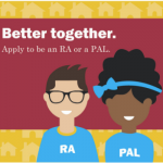 Better together. Apply to be an RA or a PAL.