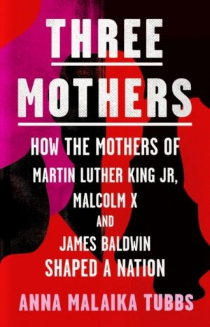 The Three Mothers: How the Mothers of Martin Luther King, Jr., Malcolm X, and James Baldwin Shaped a Nation by Dr. Anna Malaika Tubbs