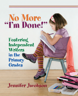 """Jennifer Jacobson's insightful and engaging book, No More """"I'm Done!"""" Fostering Independent Writers in the Primary Grades is chock full of ideas you will want to implement right away!"""