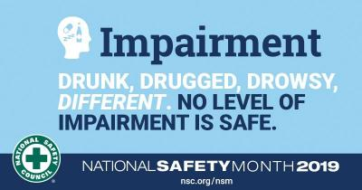 Impairment Drunk, Drugged, Drowsy, Different. No level of Impairment is safe. National Safety Month 2019