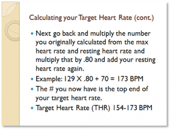 Calculating your Target Heart Rate cont. Next go back and multiply the number you originally calculated from the max heart rate and resting heart rate and multiply that by .80 and add your resting heart rate again. Example: 129x.80+70=173 BPM. The number you now have is the top end of your target heart rate. Target Heart Rate (THR) 154-173 BPM.