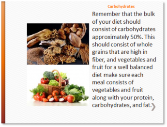 Carbohydrates - Remember that the bulk of your diet should consist of carbohydrates approximately 50%. This should consist of whole grains that are high in fiber, and vegetables and fruit for a well balanced diet make sure each meal consists of vegetables and fruit along with your protein, carbohydrates, and fat.