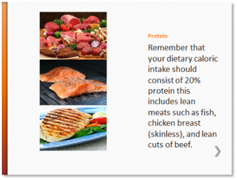 Protein - Remember that your dietary caloric intake should consist of 20% protein this includes lean meats such as fish, chicken breast (skinless), and lean cuts of beef.